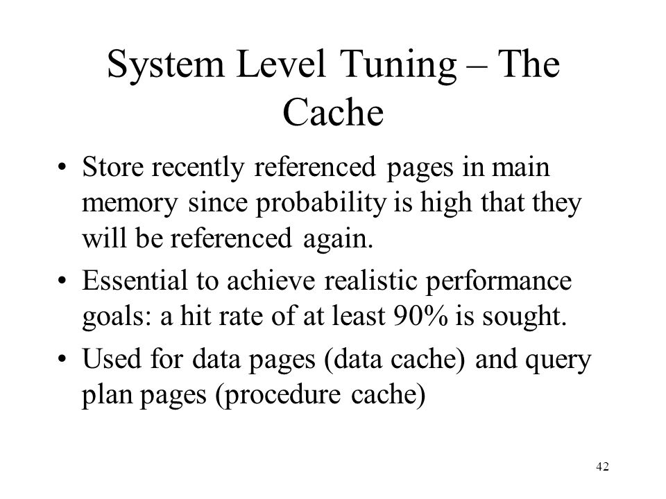 42 System Level Tuning – The Cache Store recently referenced pages in main memory since probability is high that they will be referenced again. Essent