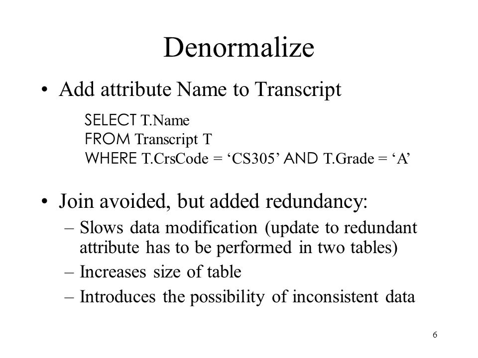 6 Denormalize Add attribute Name to Transcript Join avoided, but added redundancy: –Slows data modification (update to redundant attribute has to be performed in two tables) –Increases size of table –Introduces the possibility of inconsistent data SELECT T.Name FROM Transcript T WHERE T.CrsCode = CS305 AND T.Grade = A