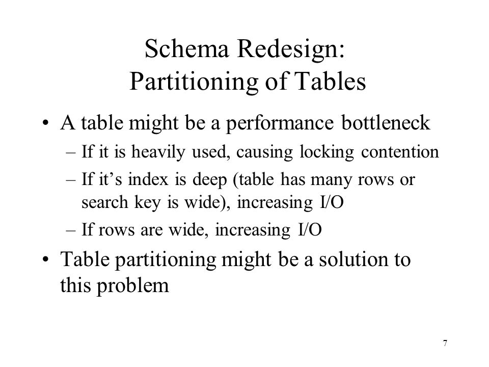 7 Schema Redesign: Partitioning of Tables A table might be a performance bottleneck –If it is heavily used, causing locking contention –If its index i