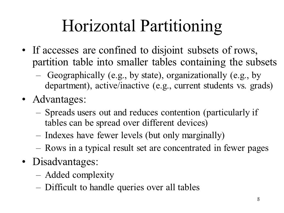 8 Horizontal Partitioning If accesses are confined to disjoint subsets of rows, partition table into smaller tables containing the subsets – Geographi