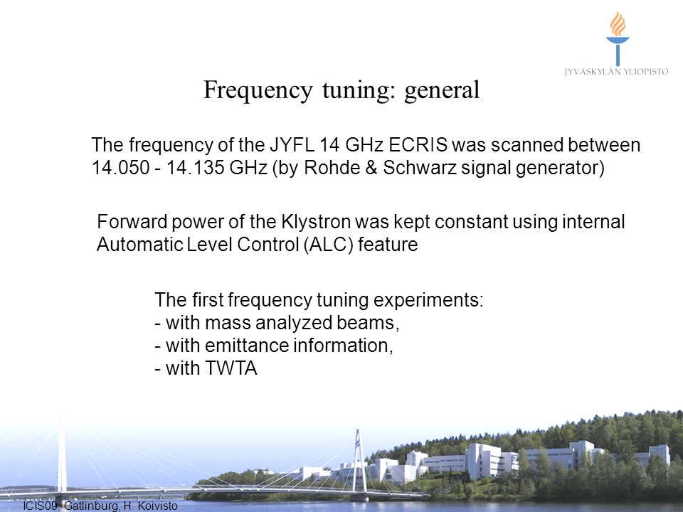 ICIS09, Gatlinburg, H. Koivisto Frequency tuning: general The frequency of the JYFL 14 GHz ECRIS was scanned between 14.050 - 14.135 GHz (by Rohde & S