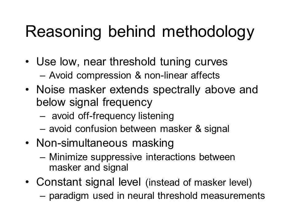 Reasoning behind methodology Use low, near threshold tuning curves –Avoid compression & non-linear affects Noise masker extends spectrally above and below signal frequency – avoid off-frequency listening –avoid confusion between masker & signal Non-simultaneous masking –Minimize suppressive interactions between masker and signal Constant signal level (instead of masker level) –paradigm used in neural threshold measurements