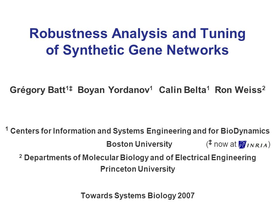 Robustness Analysis and Tuning of Synthetic Gene Networks Grégory Batt 1 Boyan Yordanov 1 Calin Belta 1 Ron Weiss 2 1 Centers for Information and Systems Engineering and for BioDynamics Boston University ( now at ) 2 Departments of Molecular Biology and of Electrical Engineering Princeton University Towards Systems Biology 2007