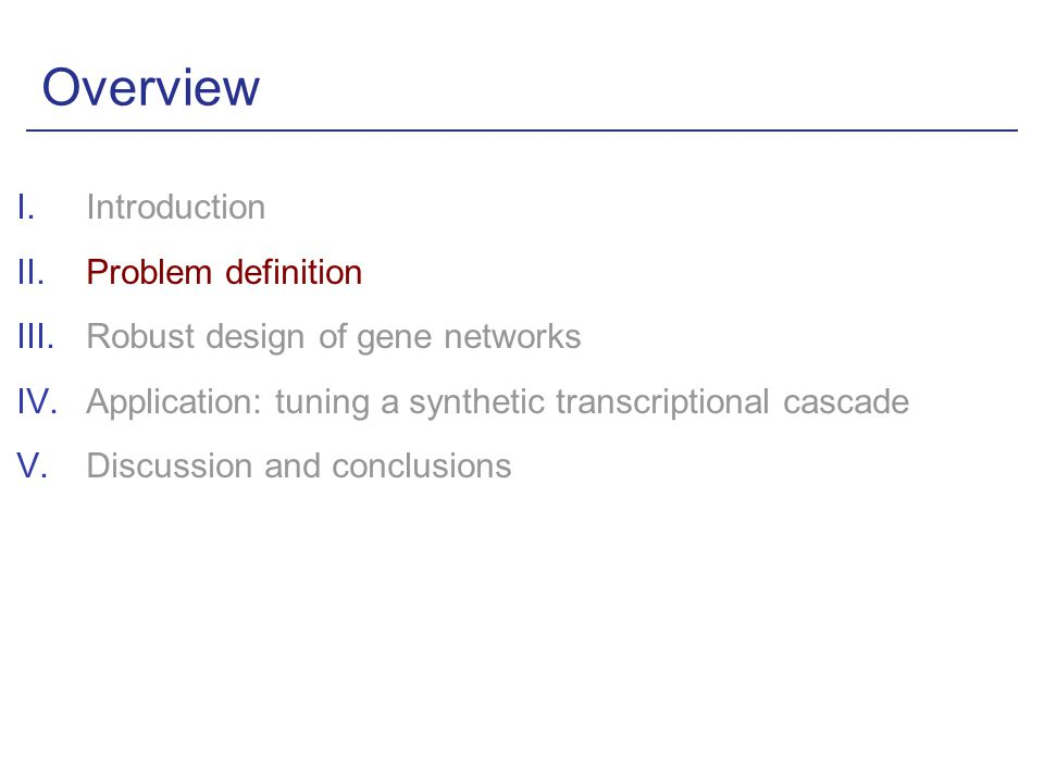 Overview I.Introduction II.Problem definition III.Robust design of gene networks IV.Application: tuning a synthetic transcriptional cascade V.Discussion and conclusions