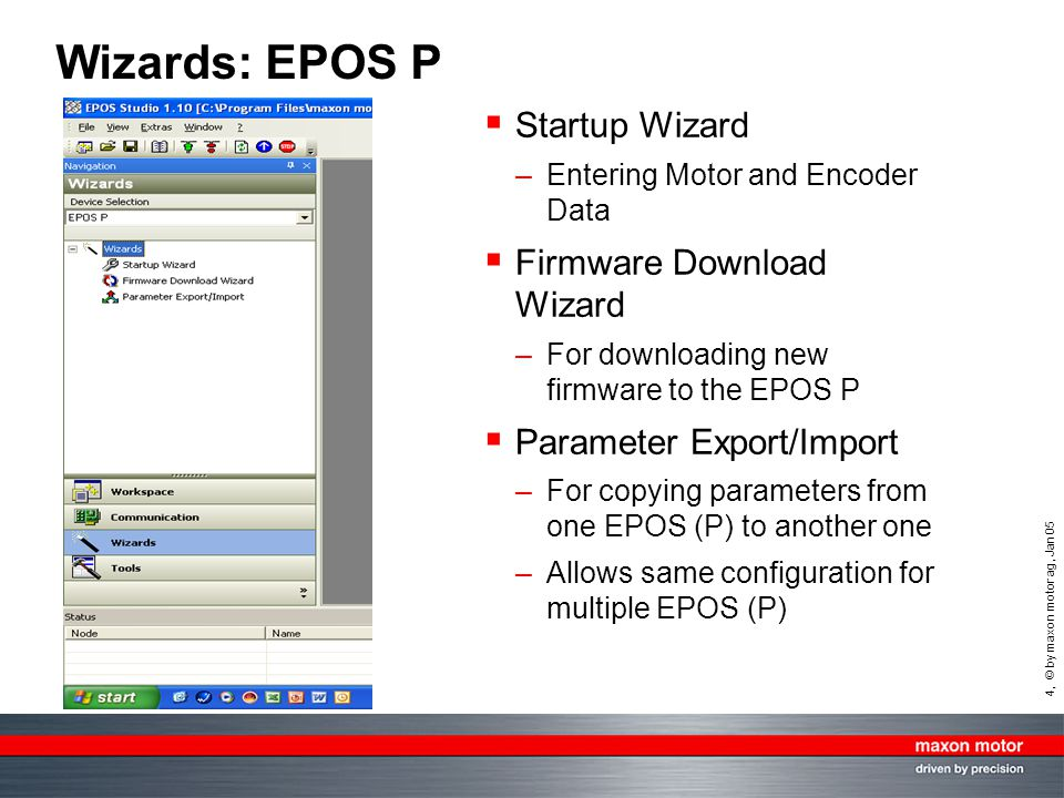 4, © by maxon motor ag, Jan 05 Wizards: EPOS P Startup Wizard –Entering Motor and Encoder Data Firmware Download Wizard –For downloading new firmware to the EPOS P Parameter Export/Import –For copying parameters from one EPOS (P) to another one –Allows same configuration for multiple EPOS (P)
