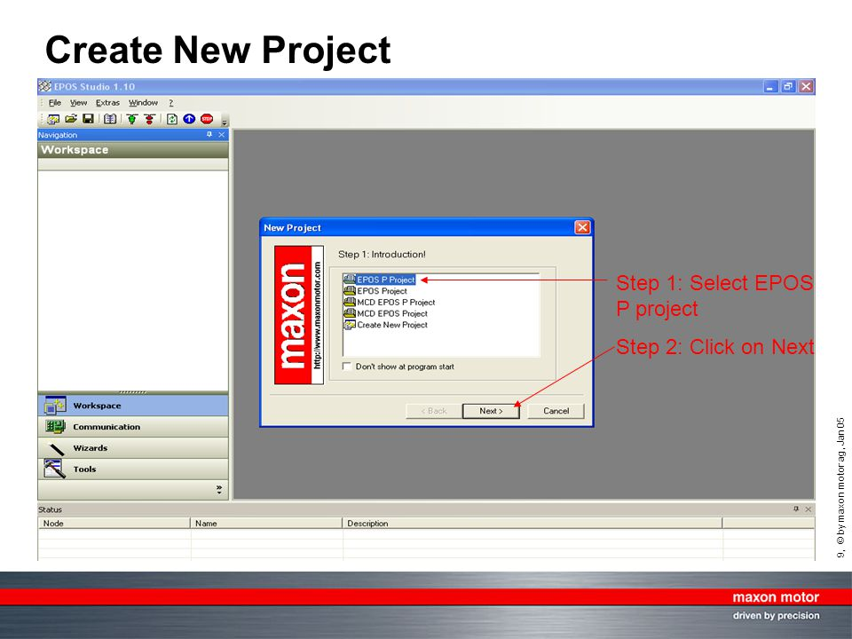 9, © by maxon motor ag, Jan 05 Create New Project Step 1: Select EPOS P project Step 2: Click on Next
