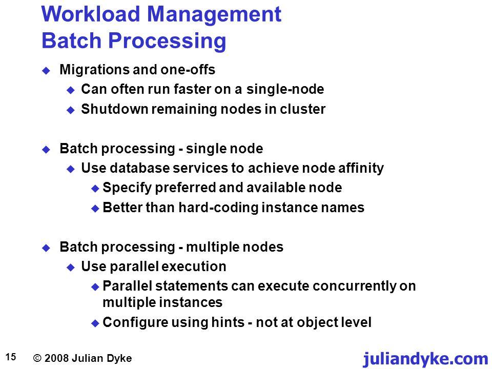© 2008 Julian Dyke juliandyke.com 15 Workload Management Batch Processing Migrations and one-offs Can often run faster on a single-node Shutdown remai
