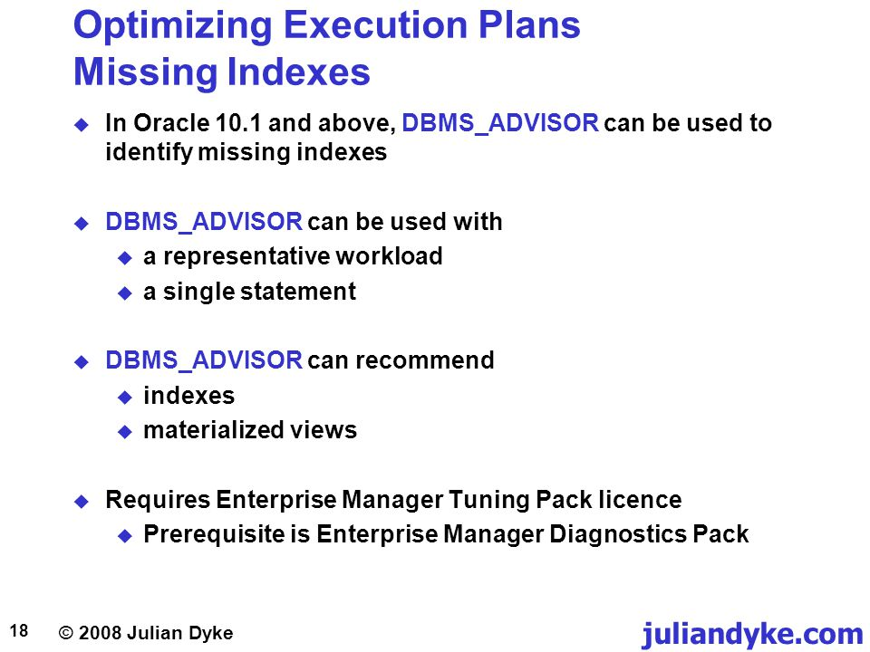 © 2008 Julian Dyke juliandyke.com 18 Optimizing Execution Plans Missing Indexes In Oracle 10.1 and above, DBMS_ADVISOR can be used to identify missing indexes DBMS_ADVISOR can be used with a representative workload a single statement DBMS_ADVISOR can recommend indexes materialized views Requires Enterprise Manager Tuning Pack licence Prerequisite is Enterprise Manager Diagnostics Pack