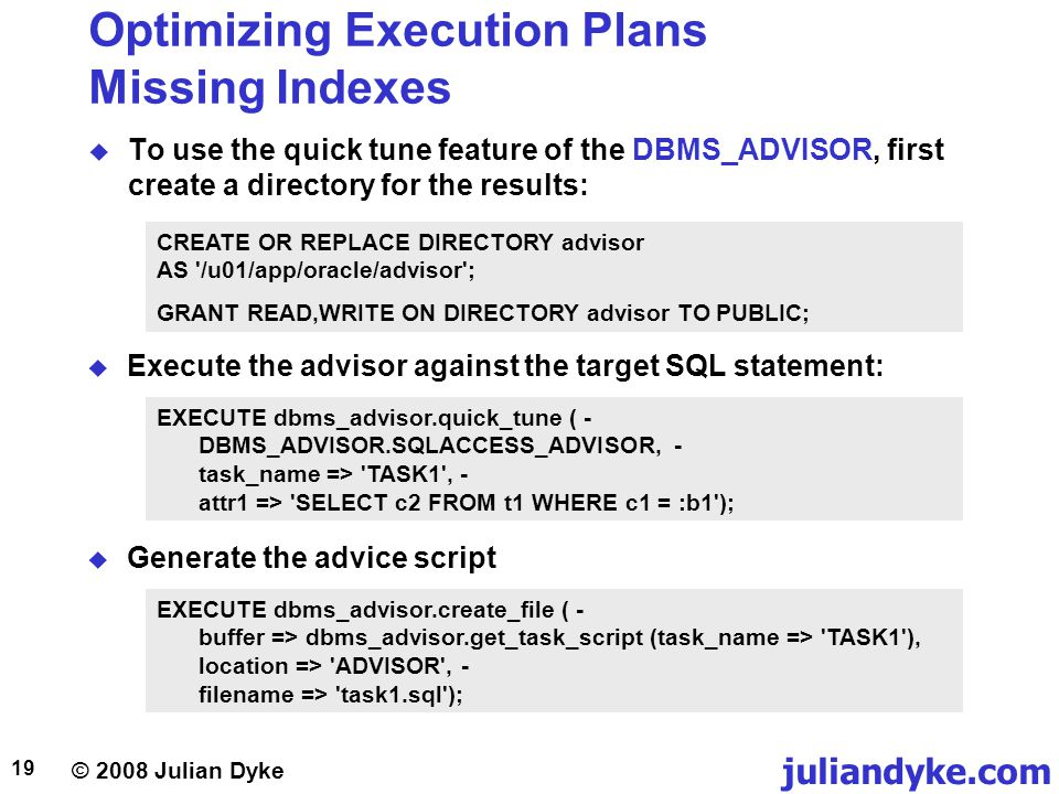© 2008 Julian Dyke juliandyke.com 19 Optimizing Execution Plans Missing Indexes To use the quick tune feature of the DBMS_ADVISOR, first create a directory for the results: CREATE OR REPLACE DIRECTORY advisor AS /u01/app/oracle/advisor ; GRANT READ,WRITE ON DIRECTORY advisor TO PUBLIC; Execute the advisor against the target SQL statement: EXECUTE dbms_advisor.quick_tune ( - DBMS_ADVISOR.SQLACCESS_ADVISOR, - task_name => TASK1 , - attr1 => SELECT c2 FROM t1 WHERE c1 = :b1 ); Generate the advice script EXECUTE dbms_advisor.create_file ( - buffer => dbms_advisor.get_task_script (task_name => TASK1 ), location => ADVISOR , - filename => task1.sql );