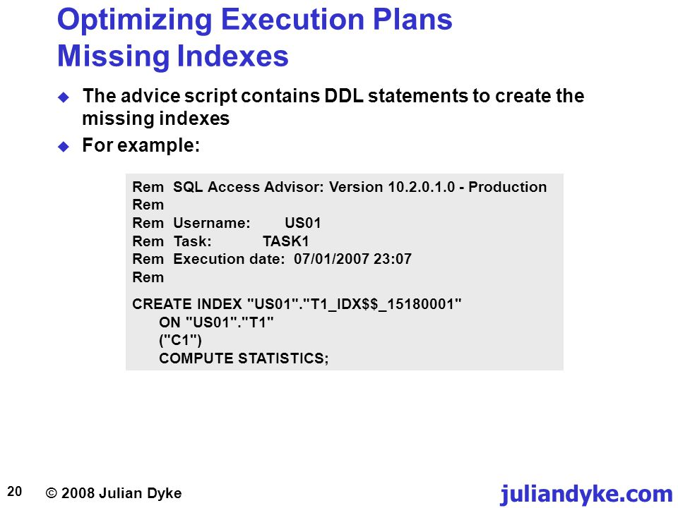 © 2008 Julian Dyke juliandyke.com 20 Optimizing Execution Plans Missing Indexes The advice script contains DDL statements to create the missing indexes For example: Rem SQL Access Advisor: Version 10.2.0.1.0 - Production Rem Rem Username: US01 Rem Task: TASK1 Rem Execution date: 07/01/2007 23:07 Rem CREATE INDEX US01 . T1_IDX$$_15180001 ON US01 . T1 ( C1 ) COMPUTE STATISTICS;