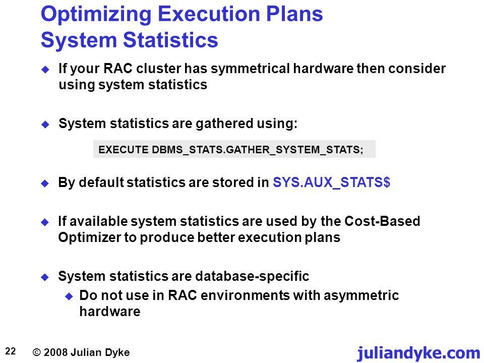 © 2008 Julian Dyke juliandyke.com 22 Optimizing Execution Plans System Statistics If your RAC cluster has symmetrical hardware then consider using sys