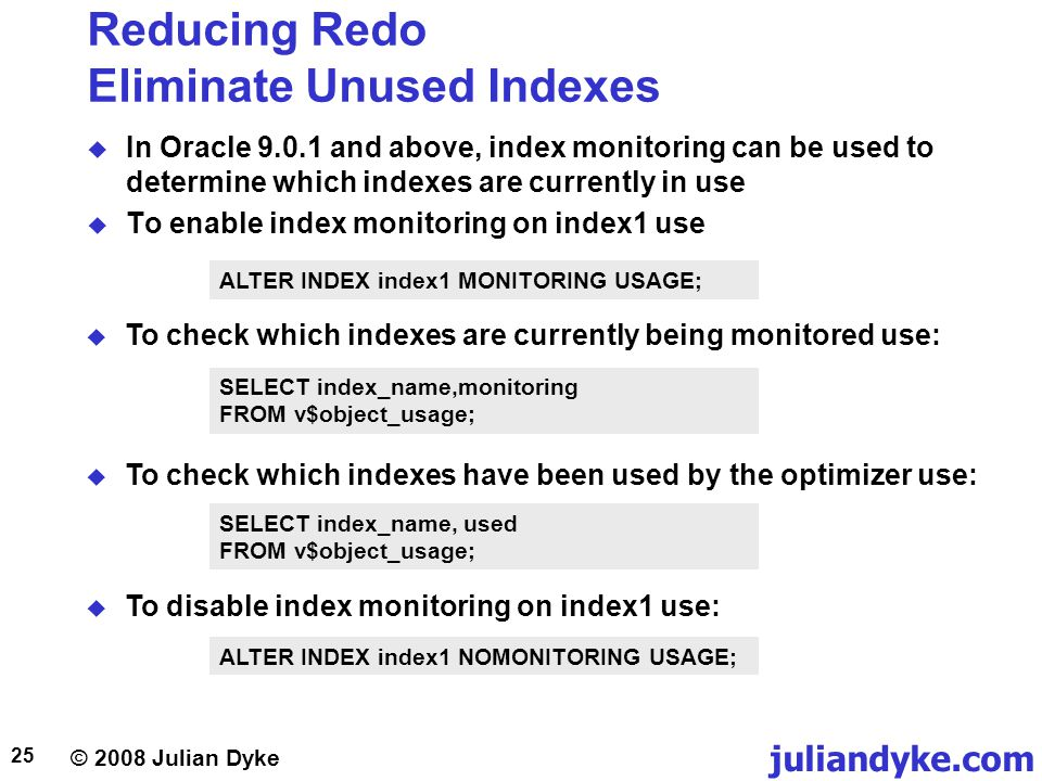 © 2008 Julian Dyke juliandyke.com 25 Reducing Redo Eliminate Unused Indexes In Oracle 9.0.1 and above, index monitoring can be used to determine which indexes are currently in use To enable index monitoring on index1 use ALTER INDEX index1 MONITORING USAGE; To check which indexes are currently being monitored use: SELECT index_name,monitoring FROM v$object_usage; To check which indexes have been used by the optimizer use: SELECT index_name, used FROM v$object_usage; To disable index monitoring on index1 use: ALTER INDEX index1 NOMONITORING USAGE;