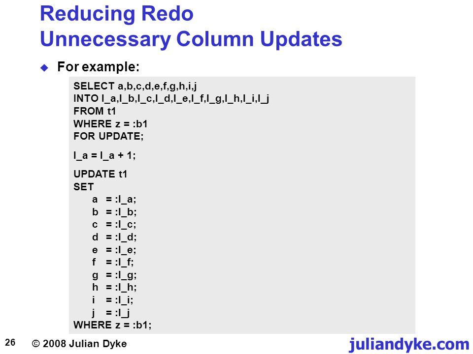 © 2008 Julian Dyke juliandyke.com 26 Reducing Redo Unnecessary Column Updates For example: SELECT a,b,c,d,e,f,g,h,i,j INTO l_a,l_b,l_c,l_d,l_e,l_f,l_g,l_h,l_i,l_j FROM t1 WHERE z = :b1 FOR UPDATE; l_a = l_a + 1; UPDATE t1 SET a = :l_a; b = :l_b; c = :l_c; d = :l_d; e = :l_e; f = :l_f; g = :l_g; h = :l_h; i = :l_i; j = :l_j WHERE z = :b1;