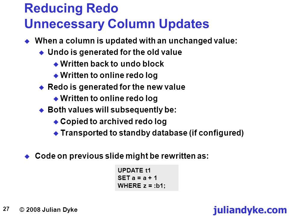 © 2008 Julian Dyke juliandyke.com 27 Reducing Redo Unnecessary Column Updates When a column is updated with an unchanged value: Undo is generated for the old value Written back to undo block Written to online redo log Redo is generated for the new value Written to online redo log Both values will subsequently be: Copied to archived redo log Transported to standby database (if configured) Code on previous slide might be rewritten as: UPDATE t1 SET a = a + 1 WHERE z = :b1;