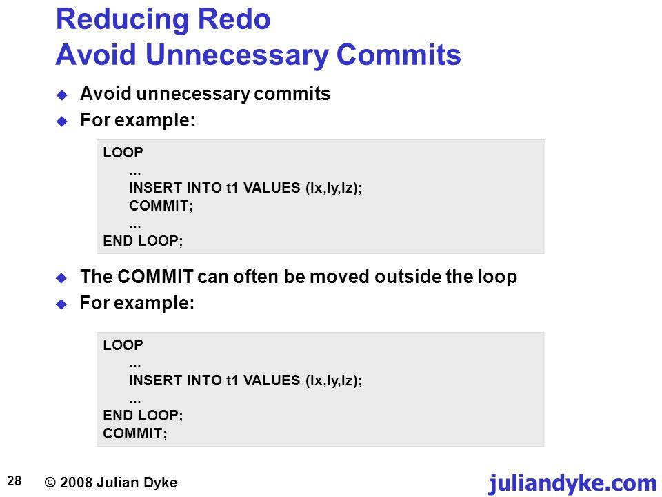 © 2008 Julian Dyke juliandyke.com 28 Reducing Redo Avoid Unnecessary Commits Avoid unnecessary commits For example: LOOP... INSERT INTO t1 VALUES (lx,