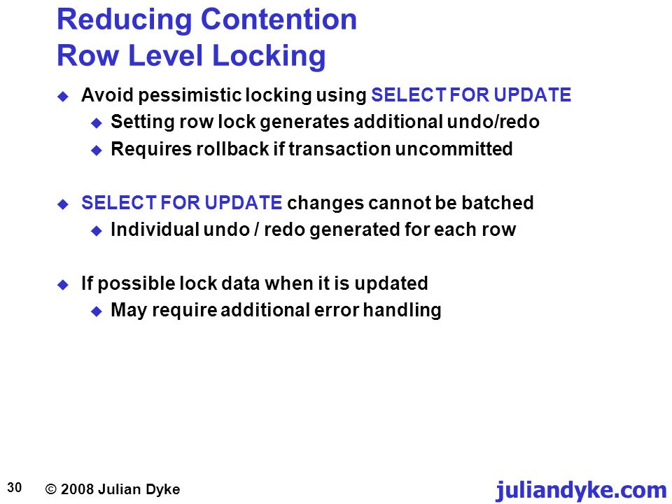 © 2008 Julian Dyke juliandyke.com 30 Reducing Contention Row Level Locking Avoid pessimistic locking using SELECT FOR UPDATE Setting row lock generates additional undo/redo Requires rollback if transaction uncommitted SELECT FOR UPDATE changes cannot be batched Individual undo / redo generated for each row If possible lock data when it is updated May require additional error handling