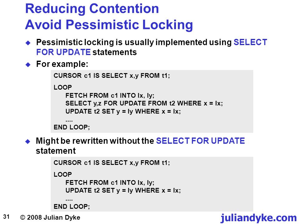 © 2008 Julian Dyke juliandyke.com 31 Reducing Contention Avoid Pessimistic Locking Pessimistic locking is usually implemented using SELECT FOR UPDATE statements For example: CURSOR c1 IS SELECT x,y FROM t1; LOOP FETCH FROM c1 INTO lx, ly; SELECT y,z FOR UPDATE FROM t2 WHERE x = lx; UPDATE t2 SET y = ly WHERE x = lx;....