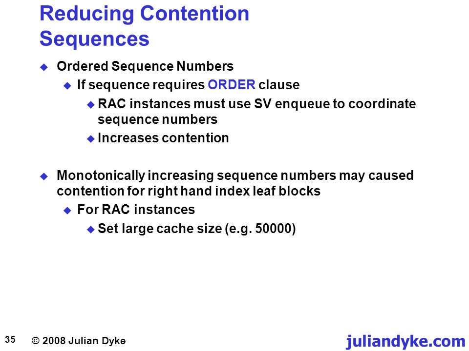 © 2008 Julian Dyke juliandyke.com 35 Reducing Contention Sequences Ordered Sequence Numbers If sequence requires ORDER clause RAC instances must use SV enqueue to coordinate sequence numbers Increases contention Monotonically increasing sequence numbers may caused contention for right hand index leaf blocks For RAC instances Set large cache size (e.g.
