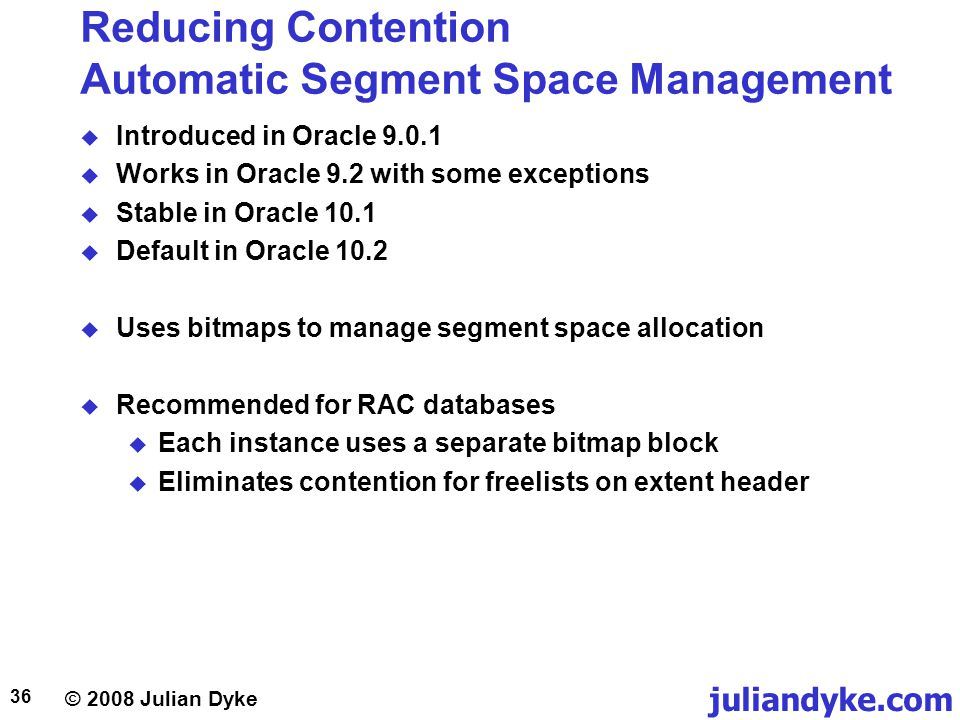 © 2008 Julian Dyke juliandyke.com 36 Reducing Contention Automatic Segment Space Management Introduced in Oracle 9.0.1 Works in Oracle 9.2 with some exceptions Stable in Oracle 10.1 Default in Oracle 10.2 Uses bitmaps to manage segment space allocation Recommended for RAC databases Each instance uses a separate bitmap block Eliminates contention for freelists on extent header