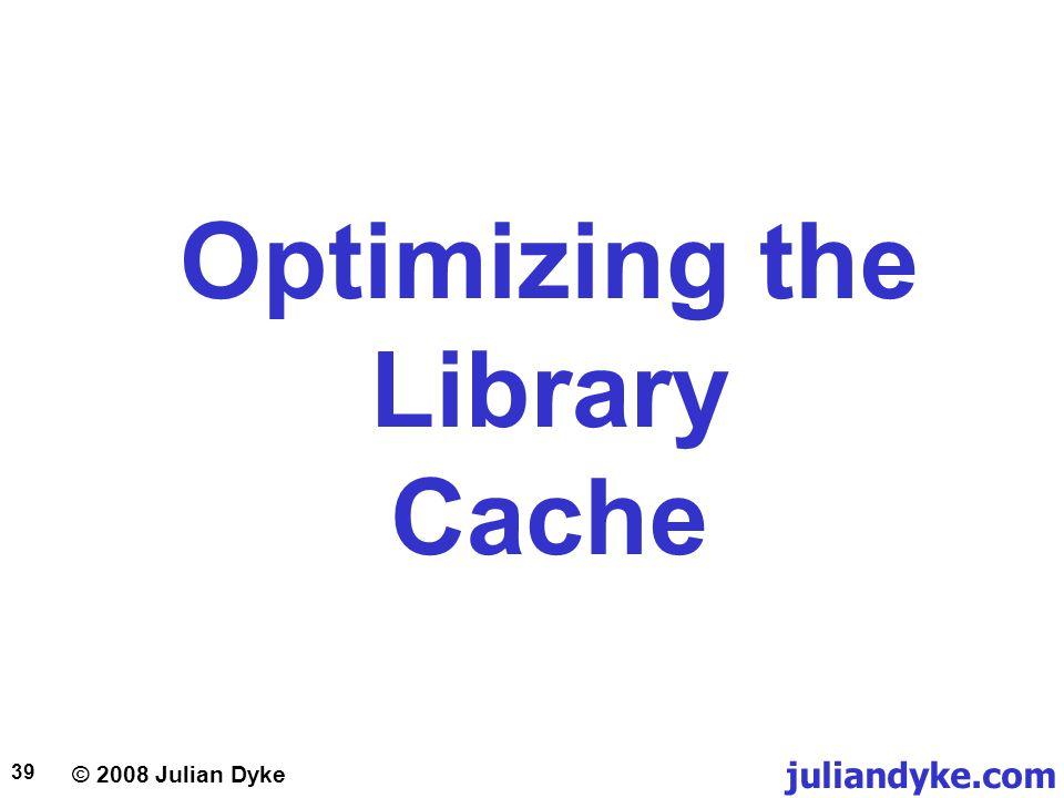 © 2008 Julian Dyke juliandyke.com 39 Optimizing the Library Cache