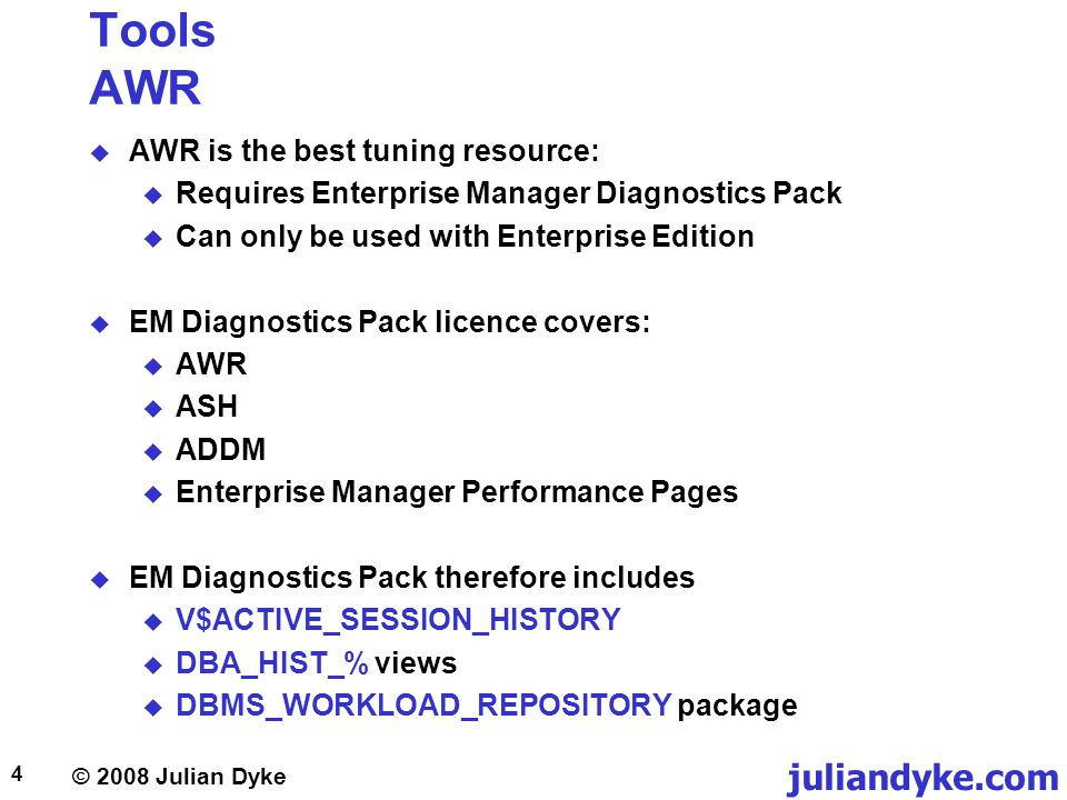 © 2008 Julian Dyke juliandyke.com 4 Tools AWR AWR is the best tuning resource: Requires Enterprise Manager Diagnostics Pack Can only be used with Ente