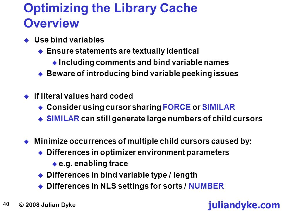 © 2008 Julian Dyke juliandyke.com 40 Optimizing the Library Cache Overview Use bind variables Ensure statements are textually identical Including comm