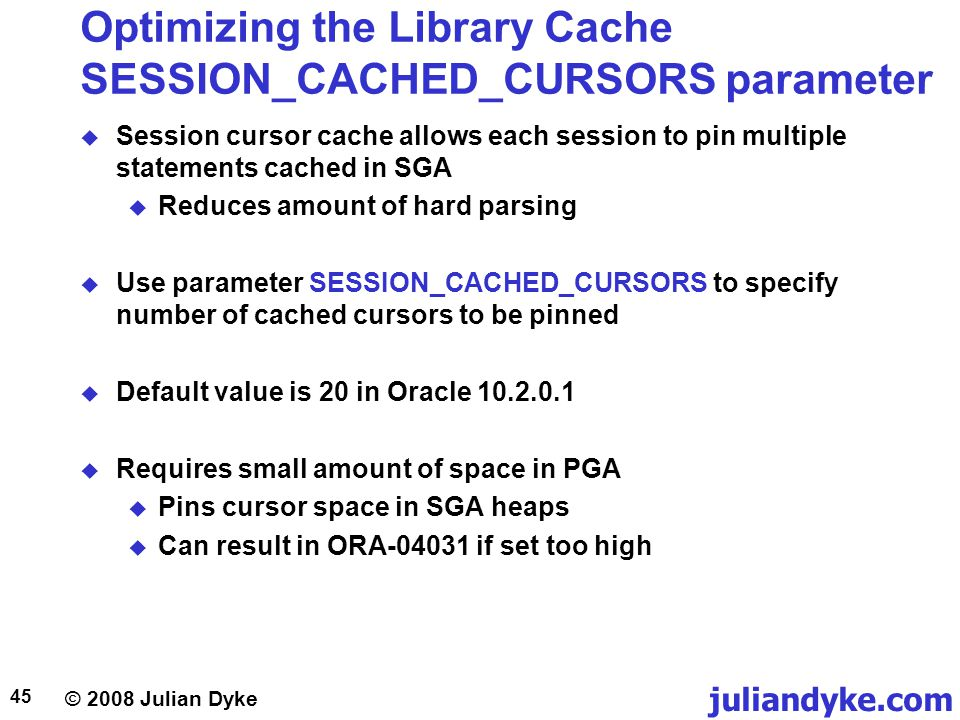 © 2008 Julian Dyke juliandyke.com 45 Optimizing the Library Cache SESSION_CACHED_CURSORS parameter Session cursor cache allows each session to pin mul