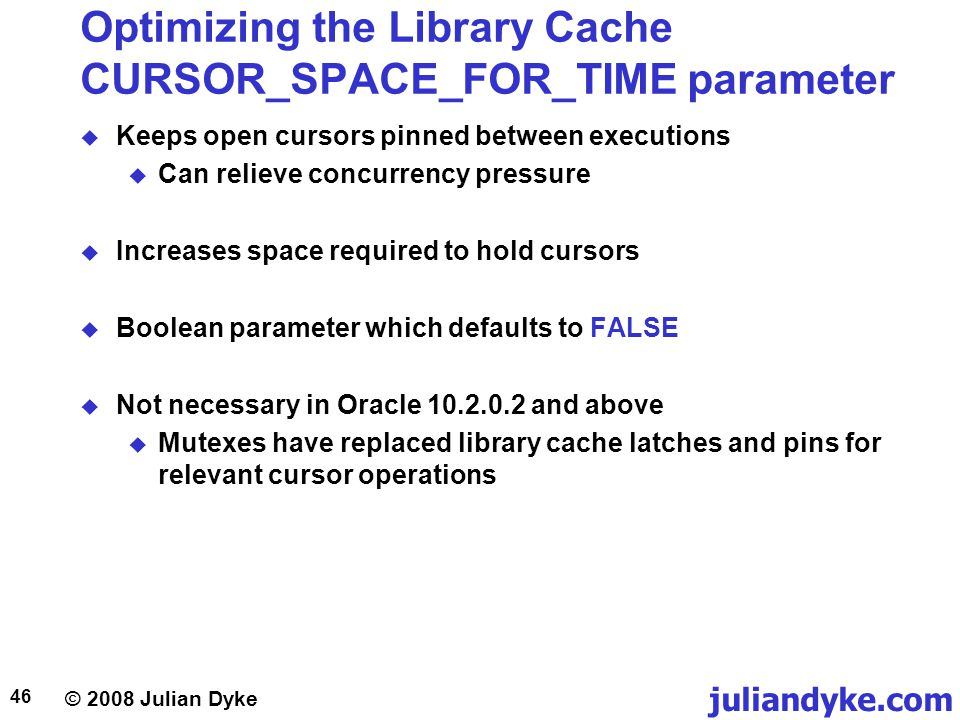 © 2008 Julian Dyke juliandyke.com 46 Optimizing the Library Cache CURSOR_SPACE_FOR_TIME parameter Keeps open cursors pinned between executions Can rel