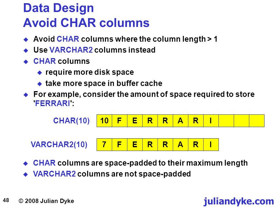 © 2008 Julian Dyke juliandyke.com 48 Data Design Avoid CHAR columns Avoid CHAR columns where the column length > 1 Use VARCHAR2 columns instead CHAR c