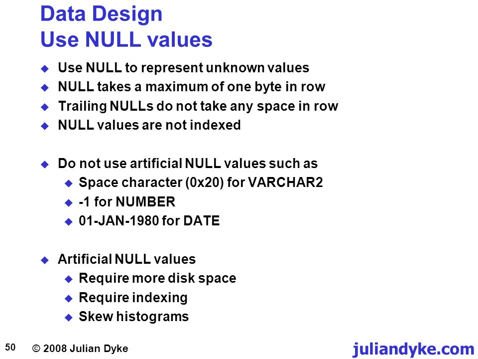 © 2008 Julian Dyke juliandyke.com 50 Data Design Use NULL values Use NULL to represent unknown values NULL takes a maximum of one byte in row Trailing NULLs do not take any space in row NULL values are not indexed Do not use artificial NULL values such as Space character (0x20) for VARCHAR2 -1 for NUMBER 01-JAN-1980 for DATE Artificial NULL values Require more disk space Require indexing Skew histograms