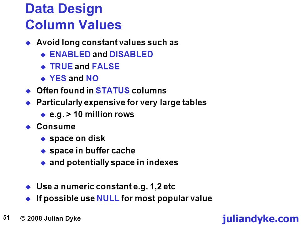 © 2008 Julian Dyke juliandyke.com 51 Data Design Column Values Avoid long constant values such as ENABLED and DISABLED TRUE and FALSE YES and NO Often found in STATUS columns Particularly expensive for very large tables e.g.