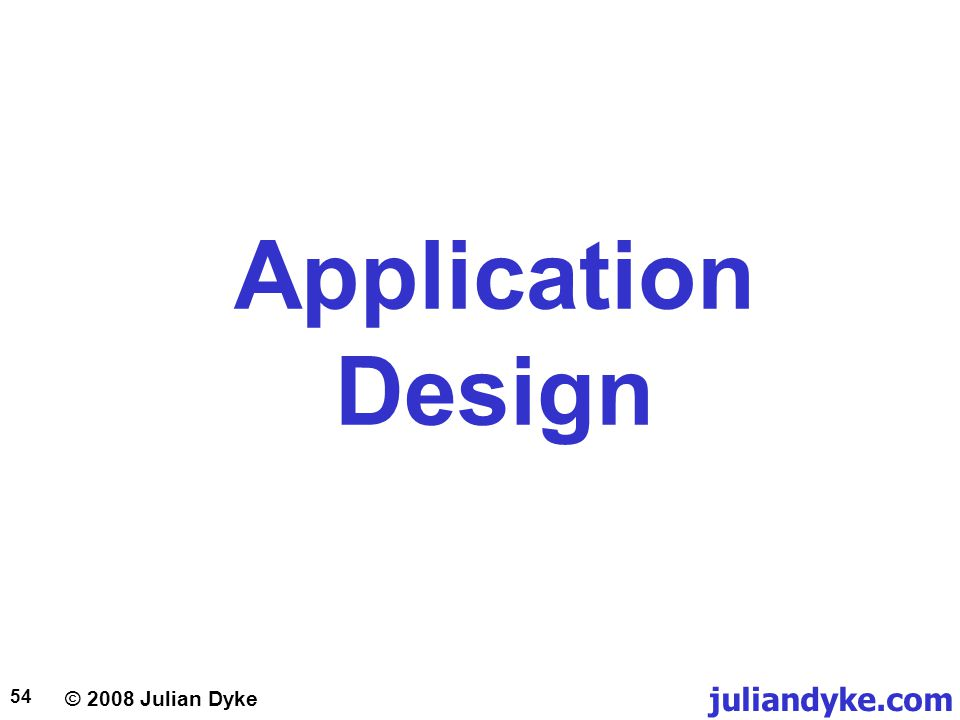 © 2008 Julian Dyke juliandyke.com 54 Application Design
