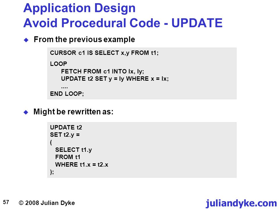 © 2008 Julian Dyke juliandyke.com 57 Application Design Avoid Procedural Code - UPDATE From the previous example CURSOR c1 IS SELECT x,y FROM t1; LOOP FETCH FROM c1 INTO lx, ly; UPDATE t2 SET y = ly WHERE x = lx;....