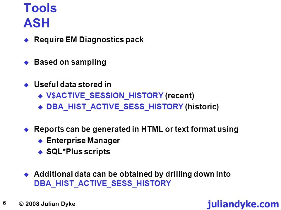 © 2008 Julian Dyke juliandyke.com 6 Tools ASH Require EM Diagnostics pack Based on sampling Useful data stored in V$ACTIVE_SESSION_HISTORY (recent) DB