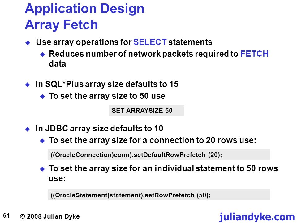 © 2008 Julian Dyke juliandyke.com 61 Application Design Array Fetch Use array operations for SELECT statements Reduces number of network packets required to FETCH data SET ARRAYSIZE 50 In JDBC array size defaults to 10 To set the array size for a connection to 20 rows use: ((OracleStatement)statement).setRowPrefetch (50); To set the array size for an individual statement to 50 rows use: ((OracleConnection)conn).setDefaultRowPrefetch (20); In SQL*Plus array size defaults to 15 To set the array size to 50 use