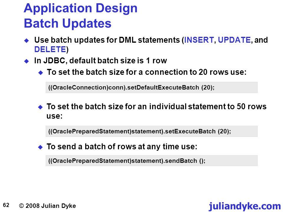 © 2008 Julian Dyke juliandyke.com 62 Application Design Batch Updates Use batch updates for DML statements (INSERT, UPDATE, and DELETE) In JDBC, defau