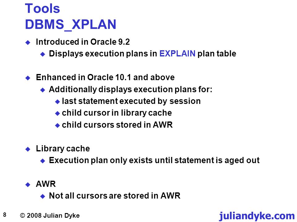 © 2008 Julian Dyke juliandyke.com 8 Tools DBMS_XPLAN Introduced in Oracle 9.2 Displays execution plans in EXPLAIN plan table Enhanced in Oracle 10.1 a