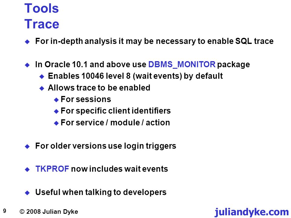 © 2008 Julian Dyke juliandyke.com 9 Tools Trace For in-depth analysis it may be necessary to enable SQL trace In Oracle 10.1 and above use DBMS_MONITO