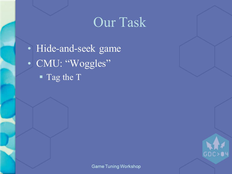 Game Tuning Workshop Our Task Hide-and-seek game CMU: Woggles Tag the T