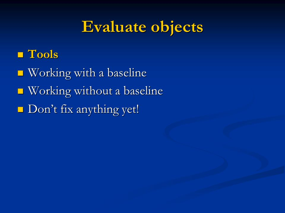 Evaluate objects Tools Tools Working with a baseline Working with a baseline Working without a baseline Working without a baseline Dont fix anything y