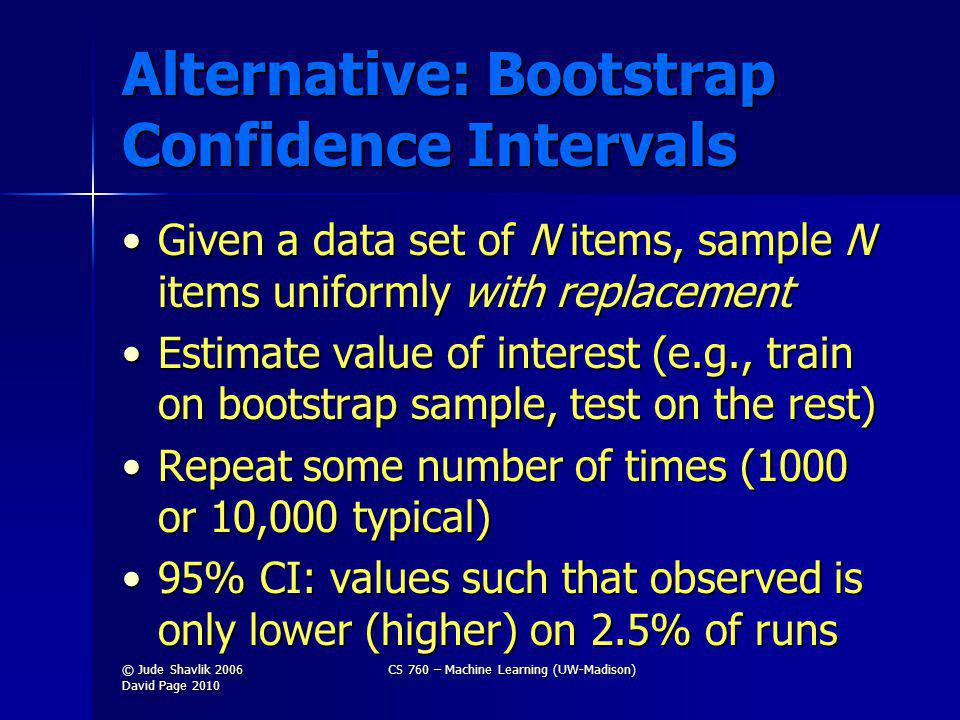 Alternative: Bootstrap Confidence Intervals Given a data set of N items, sample N items uniformly with replacementGiven a data set of N items, sample N items uniformly with replacement Estimate value of interest (e.g., train on bootstrap sample, test on the rest)Estimate value of interest (e.g., train on bootstrap sample, test on the rest) Repeat some number of times (1000 or 10,000 typical)Repeat some number of times (1000 or 10,000 typical) 95% CI: values such that observed is only lower (higher) on 2.5% of runs95% CI: values such that observed is only lower (higher) on 2.5% of runs © Jude Shavlik 2006 David Page 2010 CS 760 – Machine Learning (UW-Madison)