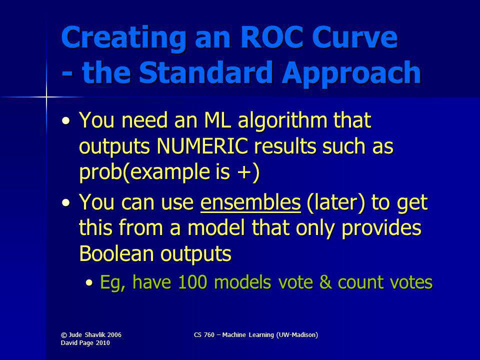 Creating an ROC Curve - the Standard Approach You need an ML algorithm that outputs NUMERIC results such as prob(example is +)You need an ML algorithm that outputs NUMERIC results such as prob(example is +) You can use ensembles (later) to get this from a model that only provides Boolean outputsYou can use ensembles (later) to get this from a model that only provides Boolean outputs Eg, have 100 models vote & count votesEg, have 100 models vote & count votes © Jude Shavlik 2006 David Page 2010 CS 760 – Machine Learning (UW-Madison)