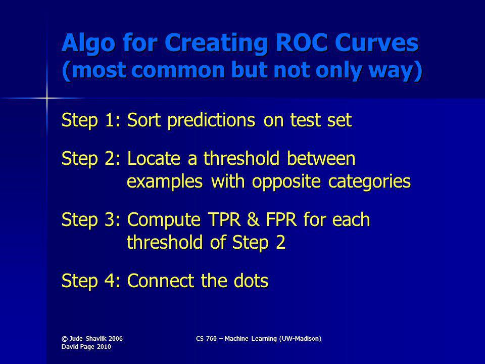 Algo for Creating ROC Curves (most common but not only way) Step 1: Sort predictions on test set Step 2: Locate a threshold between examples with opposite categories Step 3: Compute TPR & FPR for each threshold of Step 2 Step 4: Connect the dots © Jude Shavlik 2006 David Page 2010 CS 760 – Machine Learning (UW-Madison)