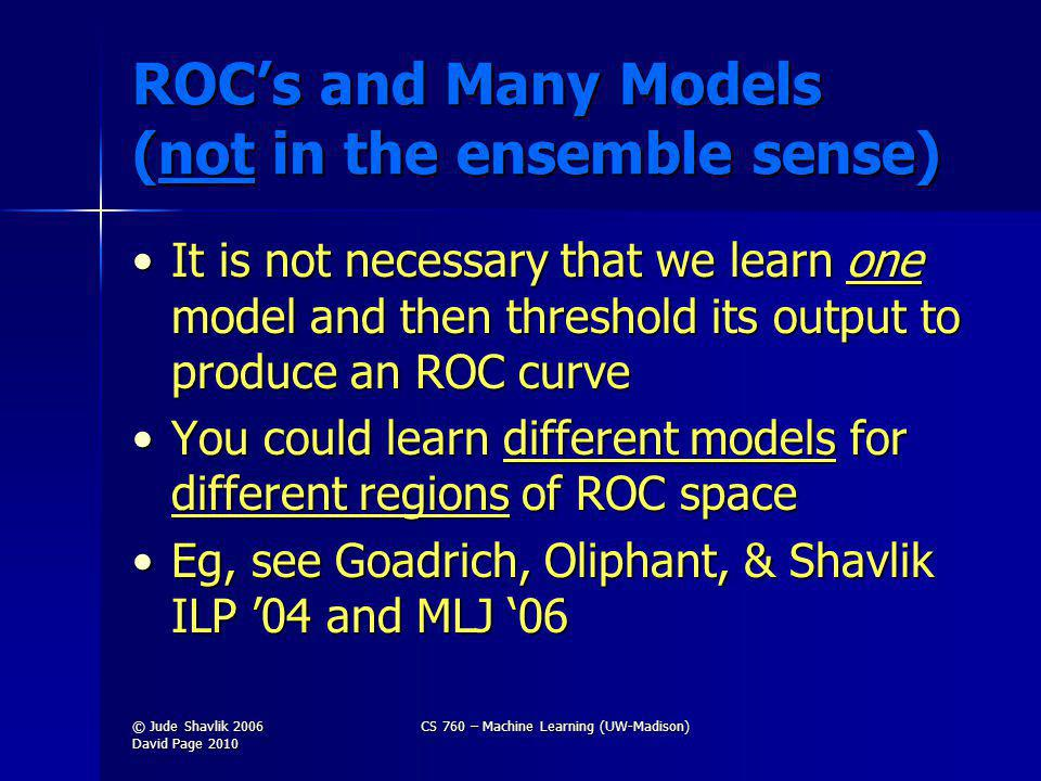 ROCs and Many Models (not in the ensemble sense) It is not necessary that we learn one model and then threshold its output to produce an ROC curveIt is not necessary that we learn one model and then threshold its output to produce an ROC curve You could learn different models for different regions of ROC spaceYou could learn different models for different regions of ROC space Eg, see Goadrich, Oliphant, & Shavlik ILP 04 and MLJ 06Eg, see Goadrich, Oliphant, & Shavlik ILP 04 and MLJ 06 © Jude Shavlik 2006 David Page 2010 CS 760 – Machine Learning (UW-Madison)