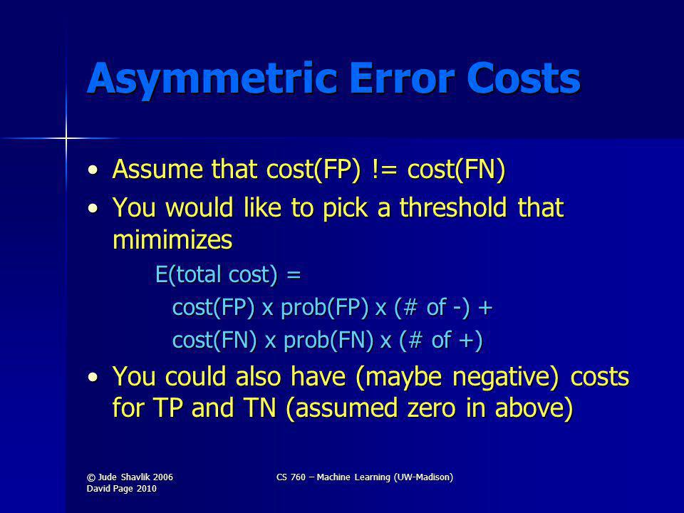 Asymmetric Error Costs Assume that cost(FP) != cost(FN)Assume that cost(FP) != cost(FN) You would like to pick a threshold that mimimizesYou would like to pick a threshold that mimimizes E(total cost) = cost(FP) x prob(FP) x (# of -) + cost(FN) x prob(FN) x (# of +) You could also have (maybe negative) costs for TP and TN (assumed zero in above)You could also have (maybe negative) costs for TP and TN (assumed zero in above) © Jude Shavlik 2006 David Page 2010 CS 760 – Machine Learning (UW-Madison)