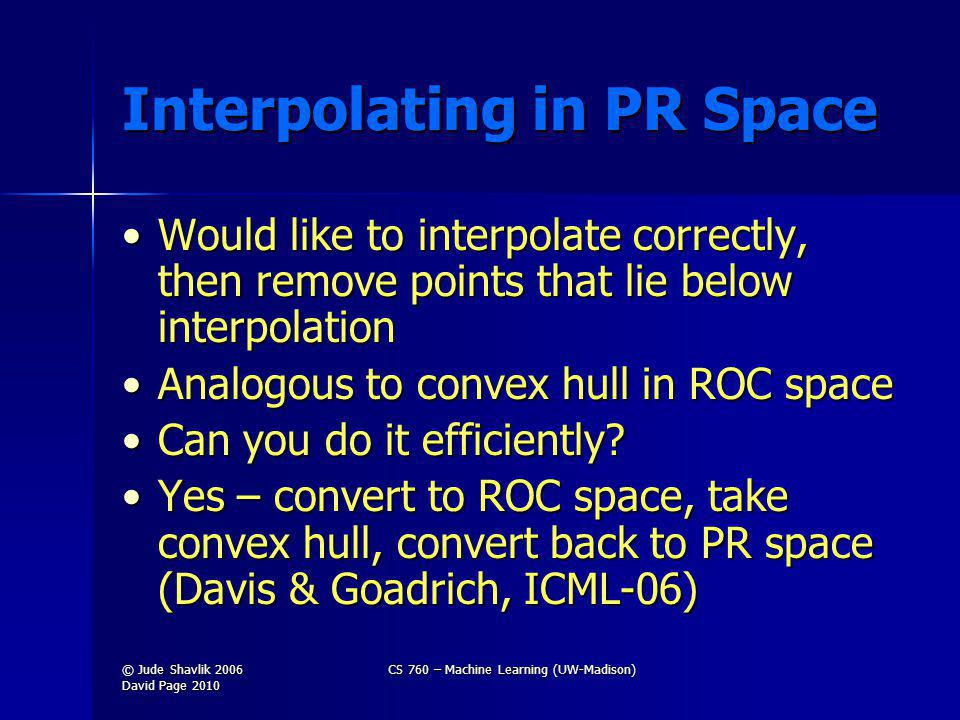 Interpolating in PR Space Would like to interpolate correctly, then remove points that lie below interpolationWould like to interpolate correctly, then remove points that lie below interpolation Analogous to convex hull in ROC spaceAnalogous to convex hull in ROC space Can you do it efficiently?Can you do it efficiently.