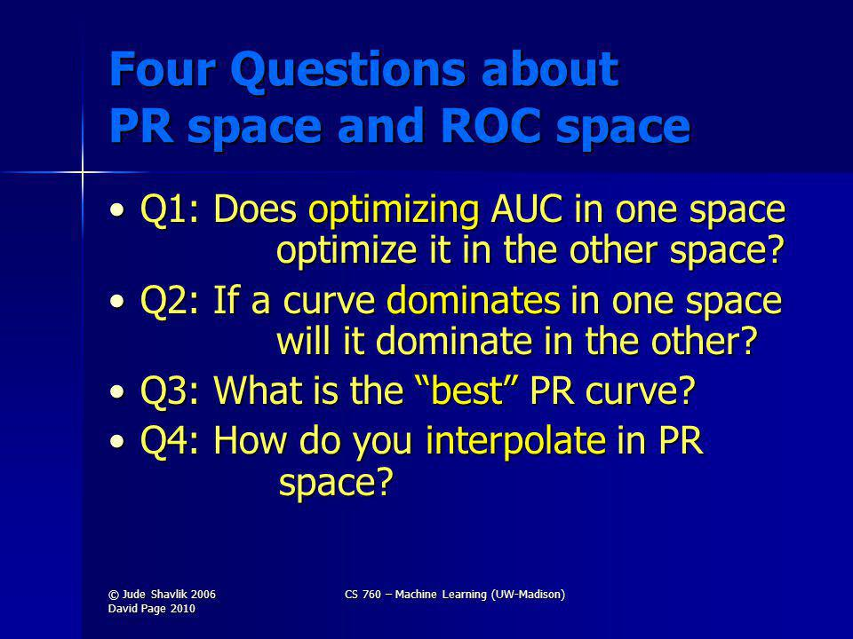 Four Questions about PR space and ROC space Q1: Does optimizing AUC in one space optimize it in the other space?Q1: Does optimizing AUC in one space optimize it in the other space.