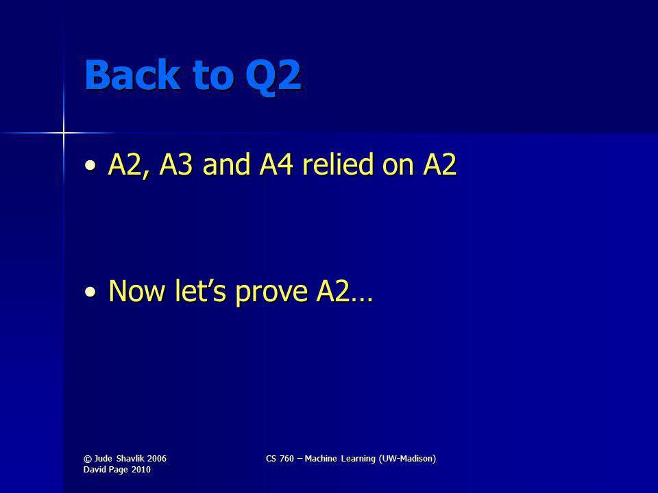 Back to Q2 A2, A3 and A4 relied on A2A2, A3 and A4 relied on A2 Now lets prove A2…Now lets prove A2… © Jude Shavlik 2006 David Page 2010 CS 760 – Machine Learning (UW-Madison)