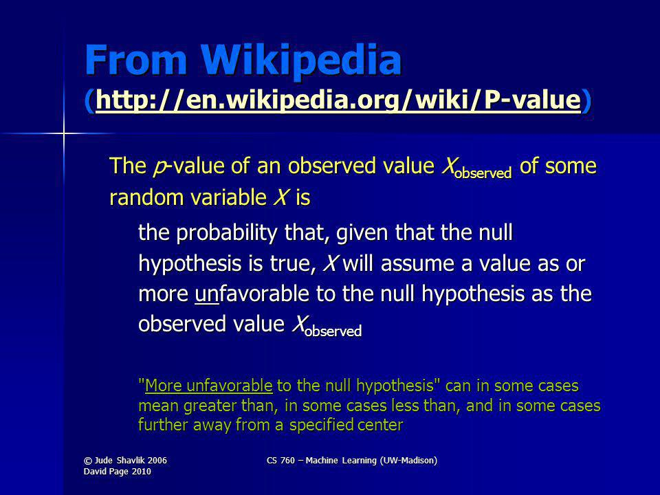 From Wikipedia (http://en.wikipedia.org/wiki/P-value) http://en.wikipedia.org/wiki/P-value The p-value of an observed value X observed of some random variable X is the probability that, given that the null hypothesis is true, X will assume a value as or more unfavorable to the null hypothesis as the observed value X observed More unfavorable to the null hypothesis can in some cases mean greater than, in some cases less than, and in some cases further away from a specified center © Jude Shavlik 2006 David Page 2010 CS 760 – Machine Learning (UW-Madison)