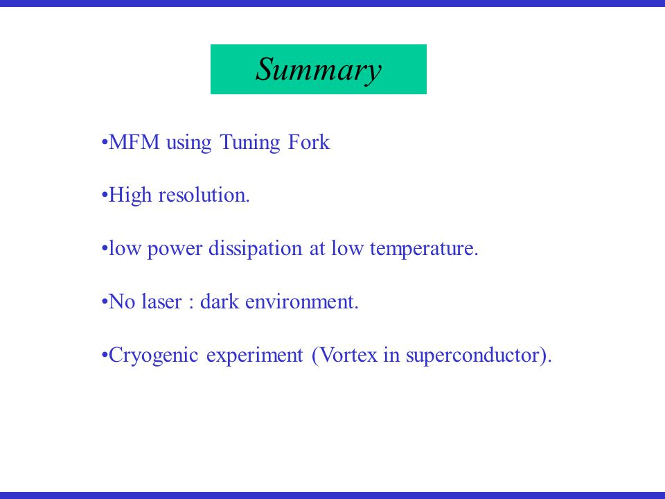 Summary MFM using Tuning Fork High resolution. low power dissipation at low temperature.